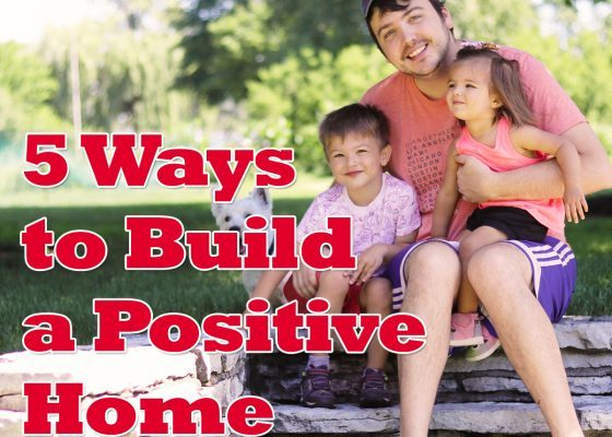 5-ways-to-build-a-positive-home-how-it-will-affect-your-children-long-term-560x560